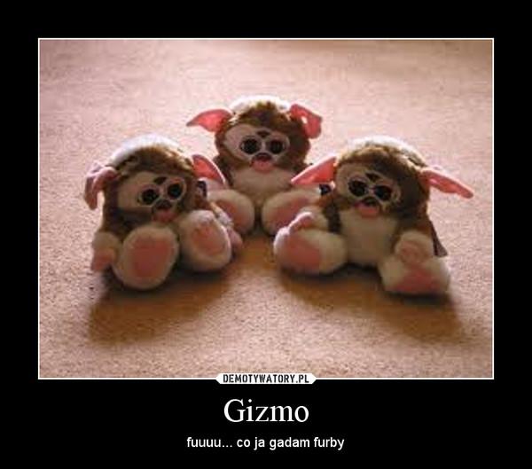 Gizmo – fuuuu... co ja gadam furby