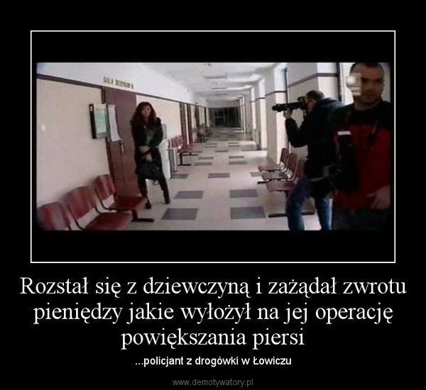 Rozstał się z dziewczyną i zażądał zwrotu pieniędzy jakie wyłożył na jej operację powiększania piersi – ...policjant z drogówki w Łowiczu