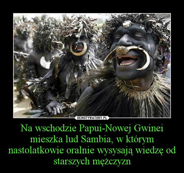Na wschodzie Papui-Nowej Gwinei mieszka lud Sambia, w którym nastolatkowie oralnie wysysają wiedzę od starszych mężczyzn –