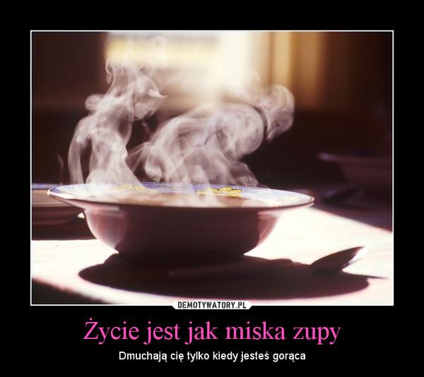 Życie jest jak miska zupy – Dmuchają cię tylko kiedy jesteś gorąca