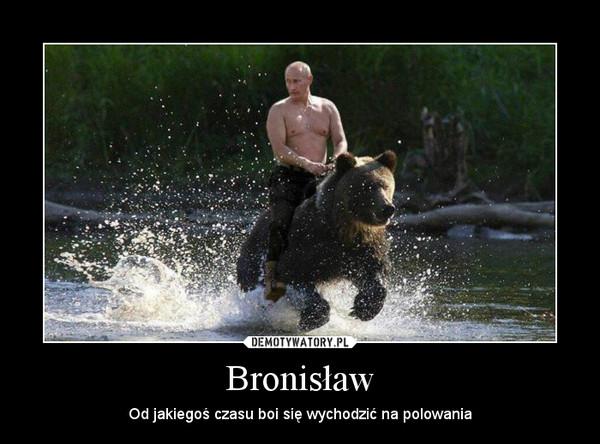 Bronisław – Od jakiegoś czasu boi się wychodzić na polowania