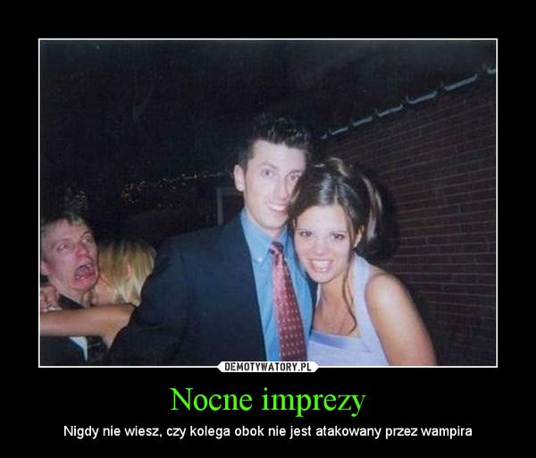 Nocne imprezy – Nigdy nie wiesz, czy kolega obok nie jest atakowany przez wampira