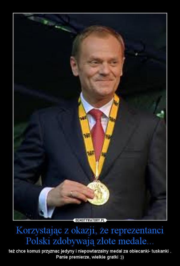 Korzystając z okazji, że reprezentanci Polski zdobywają złote medale... – też chce komuś przyznac jedyny i niepowtarzalny medal za obiecanki- tuskanki . Panie premierze, wielkie gratki :))