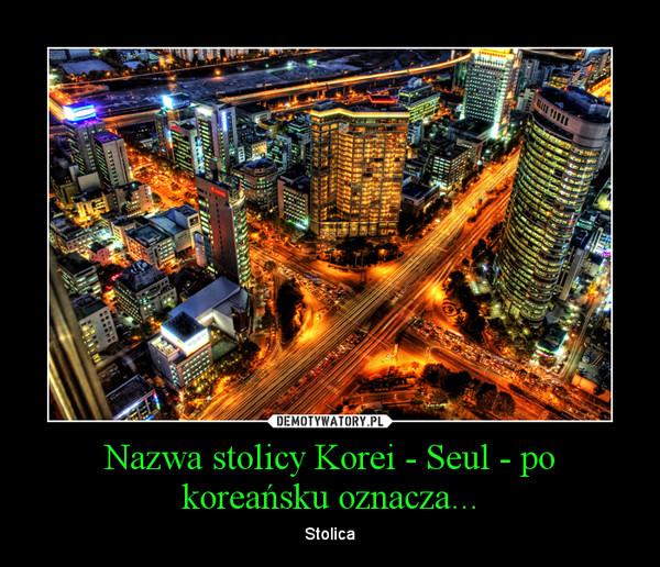 Nazwa stolicy Korei - Seul - po koreańsku oznacza... – Stolica