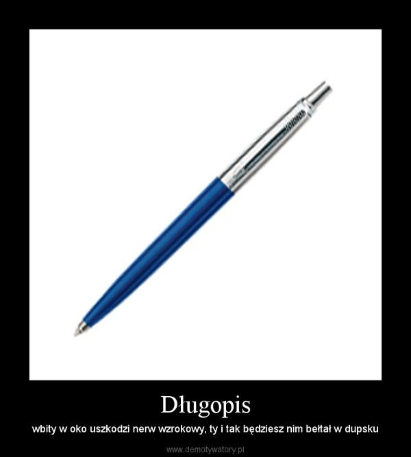 Długopis – wbity w oko uszkodzi nerw wzrokowy, ty i tak będziesz nim bełtał w dupsku