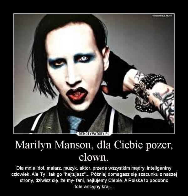 """Marilyn Manson, dla Ciebie pozer, clown. – Dla mnie idol, malarz, muzyk, aktor, przede wszystkim mądry, inteligentny człowiek. Ale Ty i tak go """"hejtujesz""""... Później domagasz się szacunku z naszej strony, dziwisz się, że my- fani, hejtujemy Ciebie. A Polska to podobno tolerancyjny kraj..."""