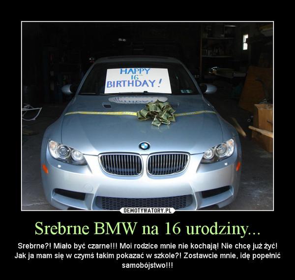 Srebrne BMW na 16 urodziny... – Srebrne?! Miało być czarne!!! Moi rodzice mnie nie kochają! Nie chcę już żyć! Jak ja mam się w czymś takim pokazać w szkole?! Zostawcie mnie, idę popełnić samobójstwo!!!