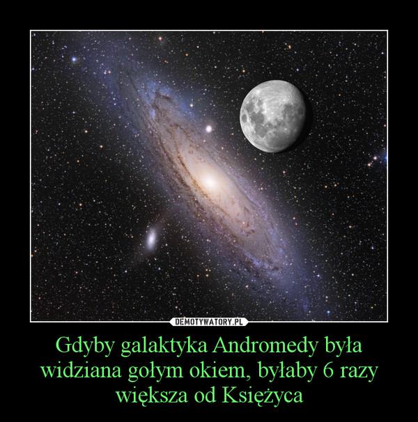 Gdyby galaktyka Andromedy była widziana gołym okiem, byłaby 6 razy większa od Księżyca –