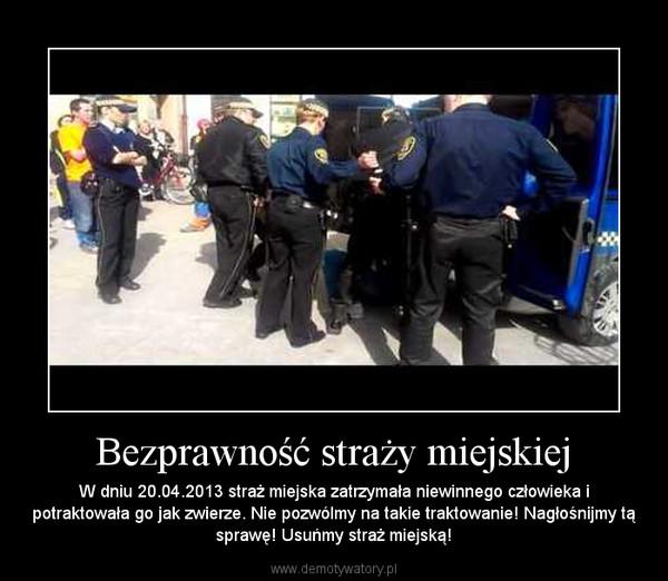 Bezprawność straży miejskiej – W dniu 20.04.2013 straż miejska zatrzymała niewinnego człowieka i potraktowała go jak zwierze. Nie pozwólmy na takie traktowanie! Nagłośnijmy tą sprawę! Usuńmy straż miejską!