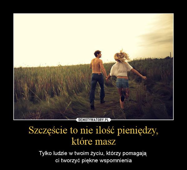 Szczęście to nie ilość pieniędzy,które masz – Tylko ludzie w twoim życiu, którzy pomagają ci tworzyć piękne wspomnienia