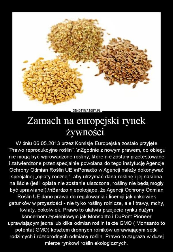 """Zamach na europejski rynek żywności  – W dniu 06.05.2013 przez Komisję Europejską zostało przyjęte """"Prawo reprodukcyjne roślin"""". \nZgodnie z nowym prawem, do obiegu nie mogą być wprowadzone rośliny, które nie zostały przetestowane i zatwierdzone przez specjalnie powołaną do tego instytucję Agencję Ochrony Odmian Roślin UE.\nPonadto w Agencji należy dokonywać specjalnej """"opłaty rocznej"""", aby utrzymać daną roślinę i jej nasiona na liście (jeśli opłata nie zostanie uiszczona, rośliny nie będą mogły być uprawiane!).\nBardzo niepokojące, że Agencji Ochrony Odmian Roślin UE dano prawo do regulowania i licencji jakichkolwiek gatunków w przyszłości - nie tylko rośliny rolnicze, ale i trawy, mchy, kwiaty, cokolwiek. Prawo to ułatwia przejecie rynku dużym koncernom żywieniowym jak Monsanto i DuPont Pioneer uprawiającym jedna lub kilka odmian roślin także GMO ( Monsanto to potentat GMO) kosztem drobnych rolników uprawiającym setki rodzimych i różnorodnych odmiany roślin. Prawo to zagraża w dużej mierze rynkowi roślin ekologicznych."""