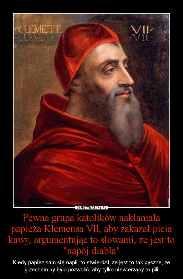 """Pewna grupa katolików nakłaniała papieża Klemensa VII, aby zakazał picia kawy, argumentując to słowami, że jest to """"napój diabła"""" – Kiedy papież sam się napił, to stwierdził, że jest to tak pyszne, że grzechem by było pozwolić, aby tylko niewierzący to pili"""