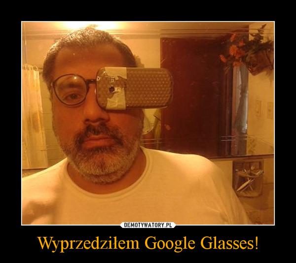 Wyprzedziłem Google Glasses! –