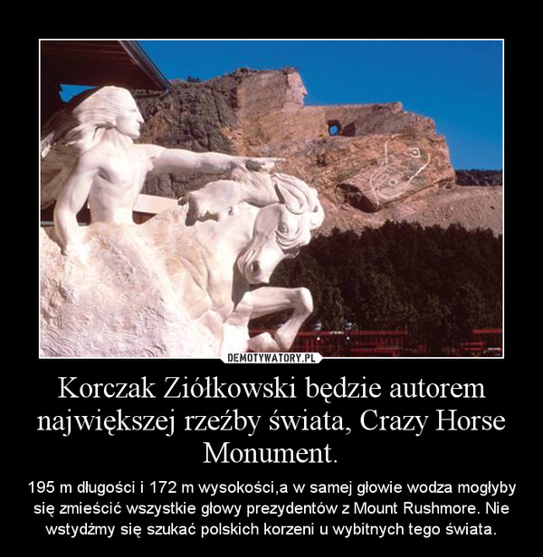Korczak Ziółkowski będzie autorem największej rzeźby świata, Crazy Horse Monument. – 195 m długości i 172 m wysokości,a w samej głowie wodza mogłyby się zmieścić wszystkie głowy prezydentów z Mount Rushmore. Nie wstydźmy się szukać polskich korzeni u wybitnych tego świata.