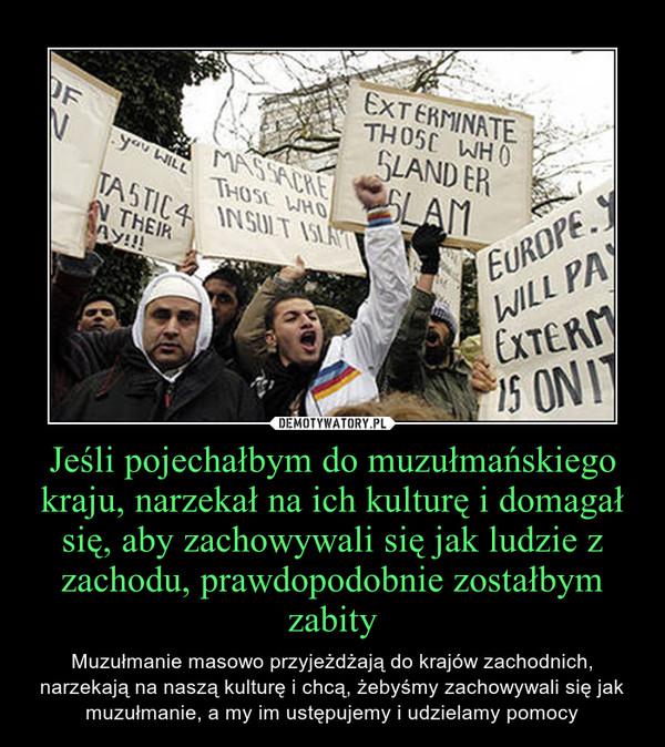 Jeśli pojechałbym do muzułmańskiego kraju, narzekał na ich kulturę i domagał się, aby zachowywali się jak ludzie z zachodu, prawdopodobnie zostałbym zabity – Muzułmanie masowo przyjeżdżają do krajów zachodnich, narzekają na naszą kulturę i chcą, żebyśmy zachowywali się jak muzułmanie, a my im ustępujemy i udzielamy pomocy