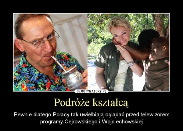 Podróże kształcą – Pewnie dlatego Polacy tak uwielbiają oglądać przed telewizorem programy Cejrowskiego i Wojciechowskiej
