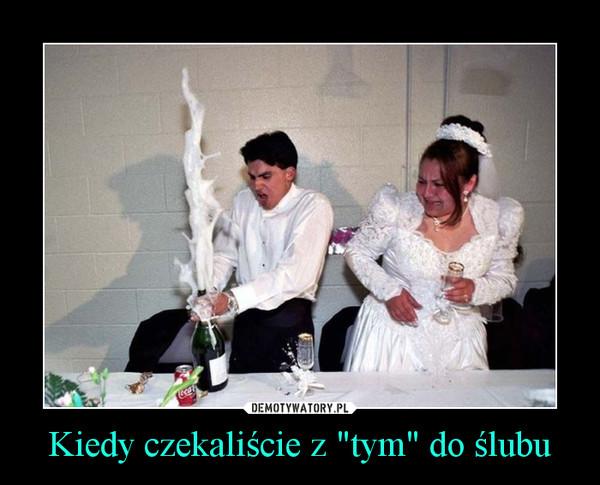 """Kiedy czekaliście z """"tym"""" do ślubu –"""