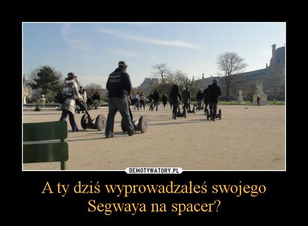A ty dziś wyprowadzałeś swojego Segwaya na spacer? –