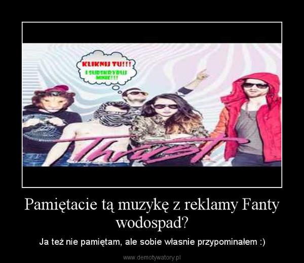 Pamiętacie tą muzykę z reklamy Fanty wodospad? – Ja też nie pamiętam, ale sobie własnie przypominałem :)