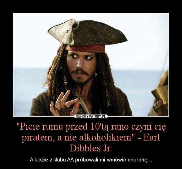 """""""Picie rumu przed 10'tą rano czyni cię piratem, a nie alkoholikiem"""" - Earl Dibbles Jr. – A ludzie z klubu AA próbowali mi wmówić chorobę..."""