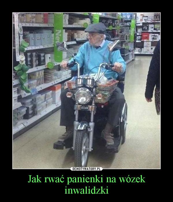 Jak rwać panienki na wózek inwalidzki –