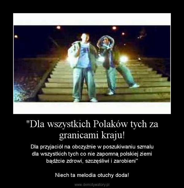 """""""Dla wszystkich Polaków tych za granicami kraju! – Dla przyjaciół na obczyźnie w poszukiwaniu szmaludla wszystkich tych co nie zapomną polskiej ziemibądźcie zdrowi, szczęśliwi i zarobieni""""Niech ta melodia otuchy doda!"""