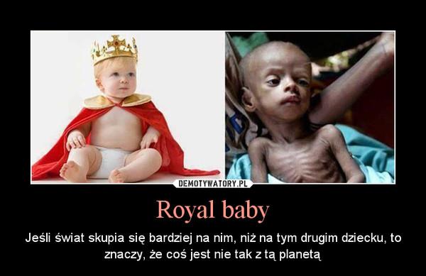 Royal baby – Jeśli świat skupia się bardziej na nim, niż na tym drugim dziecku, to znaczy, że coś jest nie tak z tą planetą
