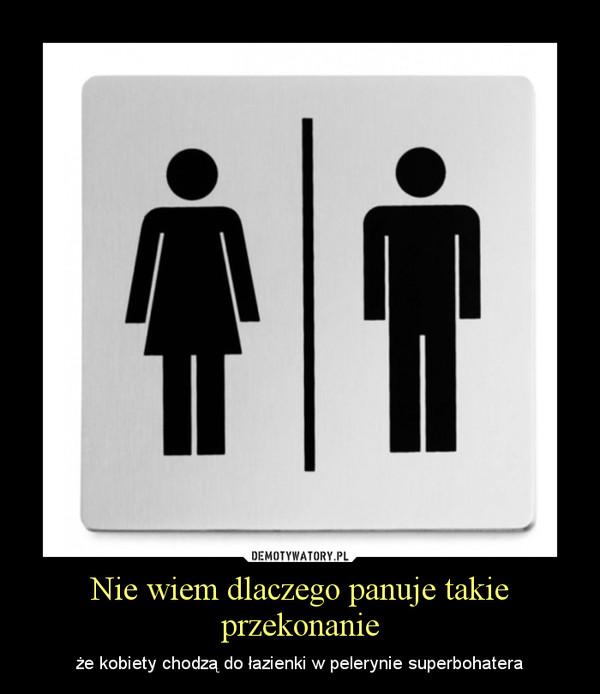 Nie wiem dlaczego panuje takie przekonanie – że kobiety chodzą do łazienki w pelerynie superbohatera