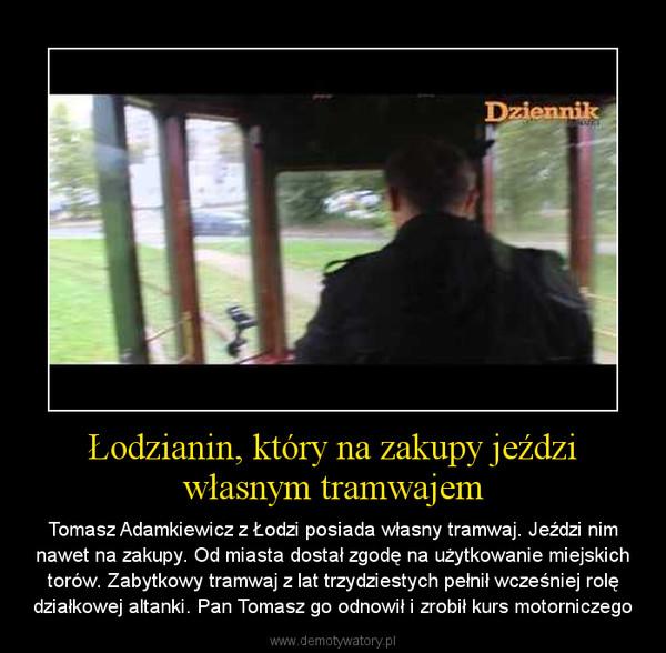 Łodzianin, który na zakupy jeździ własnym tramwajem – Tomasz Adamkiewicz z Łodzi posiada własny tramwaj. Jeździ nim nawet na zakupy. Od miasta dostał zgodę na użytkowanie miejskich torów. Zabytkowy tramwaj z lat trzydziestych pełnił wcześniej rolę działkowej altanki. Pan Tomasz go odnowił i zrobił kurs motorniczego