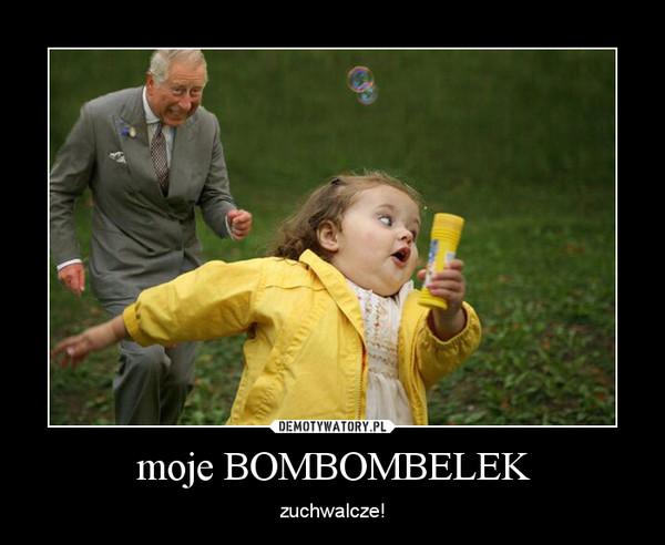 moje BOMBOMBELEK – zuchwalcze!