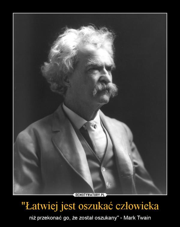 """""""Łatwiej jest oszukać człowieka – niż przekonać go, że został oszukany"""" - Mark Twain"""