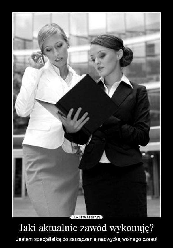 Jaki aktualnie zawód wykonuję? – Jestem specjalistką do zarządzania nadwyżką wolnego czasu!