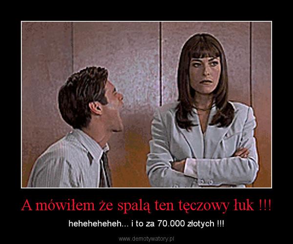 A mówiłem że spalą ten tęczowy łuk !!! – heheheheheh... i to za 70.000 złotych !!!