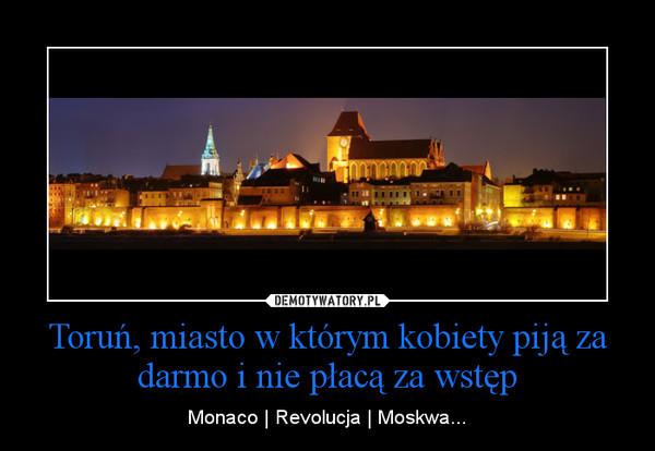 Toruń, miasto w którym kobiety piją za darmo i nie płacą za wstęp – Monaco | Revolucja | Moskwa...