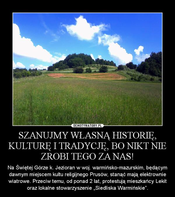 """SZANUJMY WŁASNĄ HISTORIĘ, KULTURĘ I TRADYCJĘ, BO NIKT NIE ZROBI TEGO ZA NAS! – Na Świętej Górze k. Jezioran w woj. warmińsko-mazurskim, będącym dawnym miejscem kultu religijnego Prusów, stanąć mają elektrownie wiatrowe. Przeciw temu, od ponad 2 lat, protestują mieszkańcy Lekit oraz lokalne stowarzyszenie """"Siedliska Warmińskie""""."""