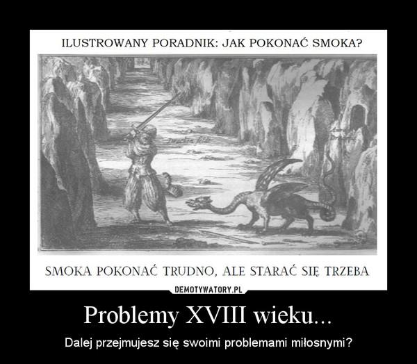 Problemy XVIII wieku... – Dalej przejmujesz się swoimi problemami miłosnymi?