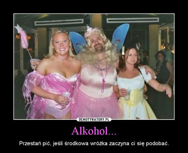 Alkohol... – Przestań pić, jeśli środkowa wróżka zaczyna ci się podobać.