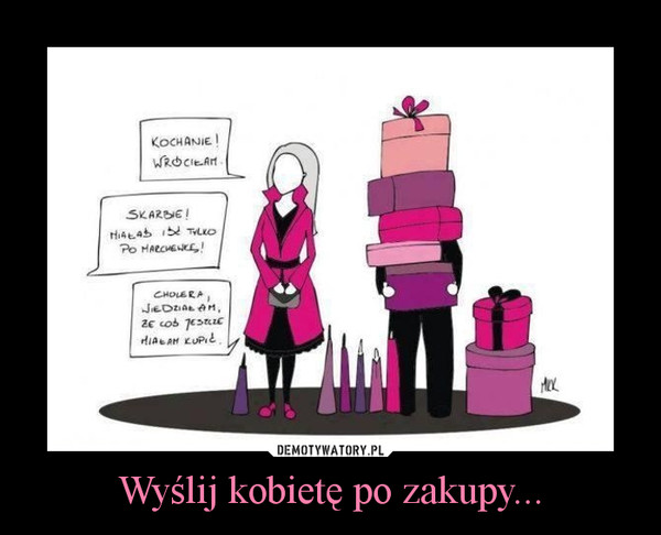 Wyślij kobietę po zakupy... –