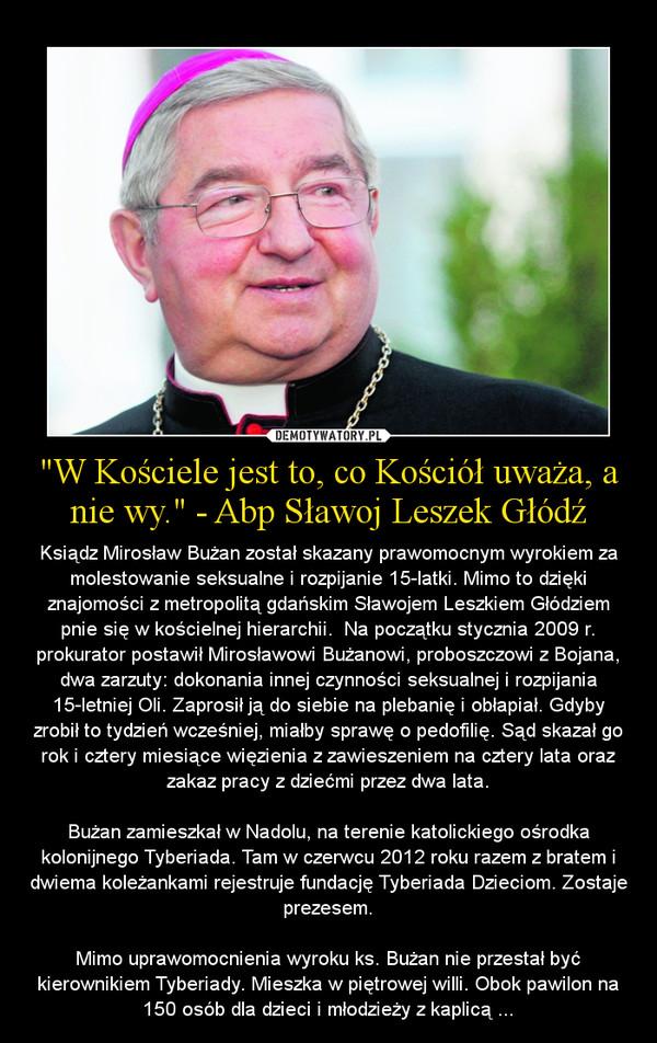 """""""W Kościele jest to, co Kościół uważa, a nie wy."""" - Abp Sławoj Leszek Głódź – Ksiądz Mirosław Bużan został skazany prawomocnym wyrokiem za molestowanie seksualne i rozpijanie 15-latki. Mimo to dzięki znajomości z metropolitą gdańskim Sławojem Leszkiem Głódziem pnie się w kościelnej hierarchii.  Na początku stycznia 2009 r. prokurator postawił Mirosławowi Bużanowi, proboszczowi z Bojana, dwa zarzuty: dokonania innej czynności seksualnej i rozpijania 15-letniej Oli. Zaprosił ją do siebie na plebanię i obłapiał. Gdyby zrobił to tydzień wcześniej, miałby sprawę o pedofilię. Sąd skazał go rok i cztery miesiące więzienia z zawieszeniem na cztery lata oraz zakaz pracy z dziećmi przez dwa lata.Bużan zamieszkał w Nadolu, na terenie katolickiego ośrodka kolonijnego Tyberiada. Tam w czerwcu 2012 roku razem z bratem i dwiema koleżankami rejestruje fundację Tyberiada Dzieciom. Zostaje prezesem.Mimo uprawomocnienia wyroku ks. Bużan nie przestał być kierownikiem Tyberiady. Mieszka w piętrowej willi. Obok pawilon na 150 osób dla dzieci i młodzieży z kaplicą ..."""