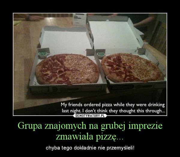 Grupa znajomych na grubej imprezie zmawiała pizzę... – chyba tego dokładnie nie przemyśleli!