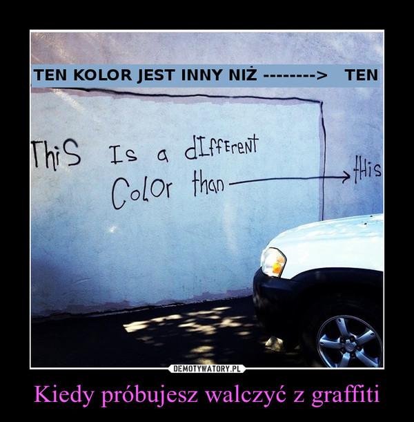 Kiedy próbujesz walczyć z graffiti –
