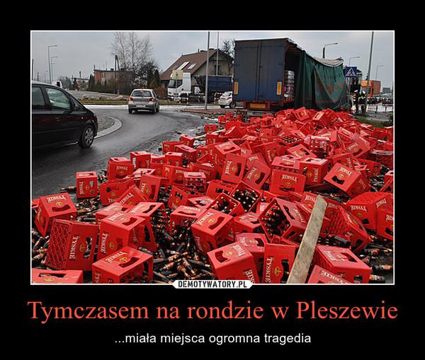Tymczasem na rondzie w Pleszewie – ...miała miejsca ogromna tragedia