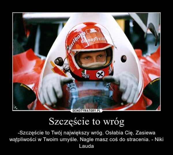 Szczęście to wróg – -Szczęście to Twój największy wróg. Osłabia Cię. Zasiewa wątpliwości w Twoim umyśle. Nagle masz coś do stracenia. - Niki Lauda