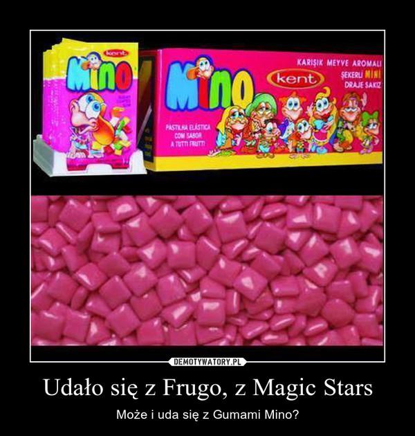 Udało się z Frugo, z Magic Stars – Może i uda się z Gumami Mino?