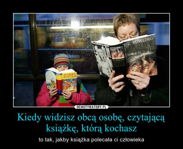 Kiedy widzisz obcą osobę, czytającą książkę, którą kochasz – to tak, jakby książka polecała ci człowieka
