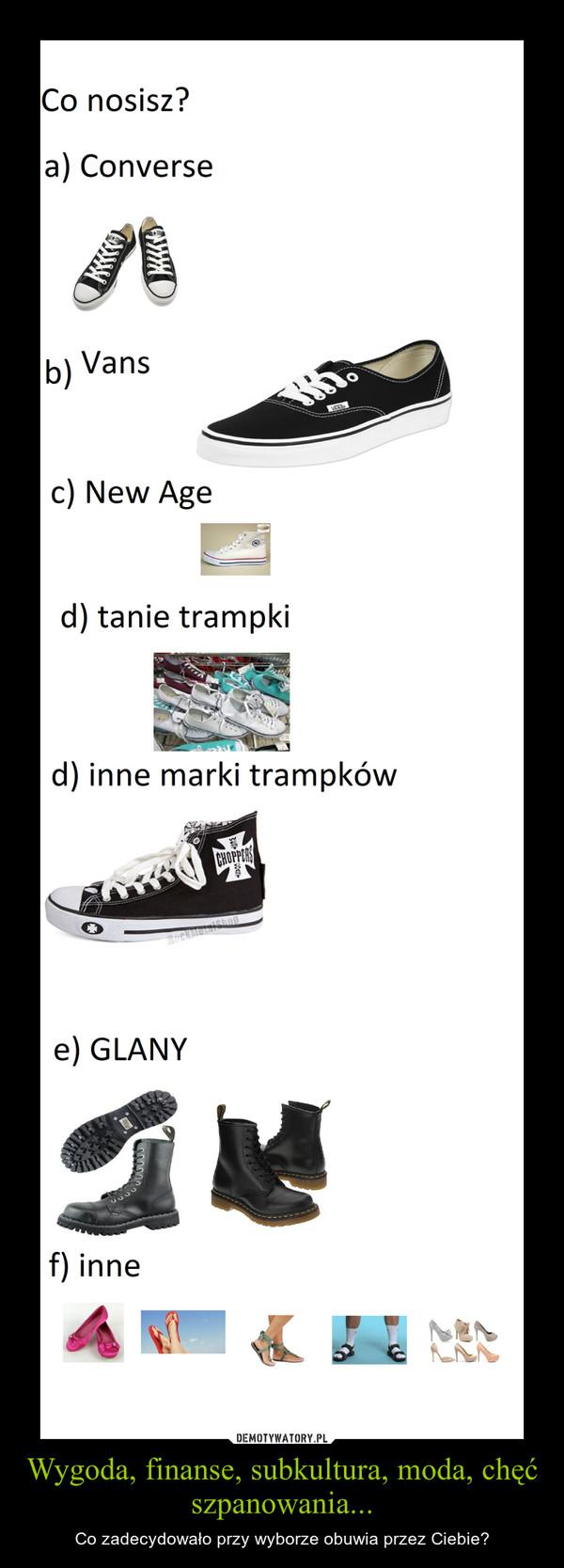 Wygoda, finanse, subkultura, moda, chęć szpanowania... – Co zadecydowało przy wyborze obuwia przez Ciebie?