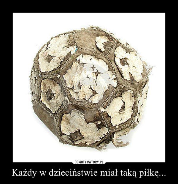 Każdy w dzieciństwie miał taką piłkę... –