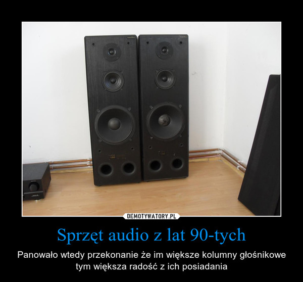 Sprzęt audio z lat 90-tych – Panowało wtedy przekonanie że im większe kolumny głośnikowe tym większa radość z ich posiadania