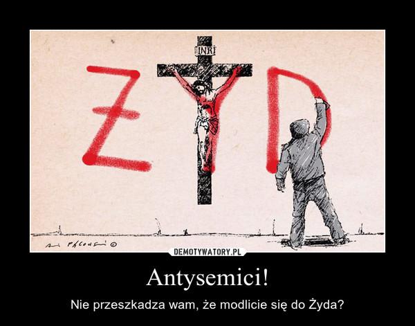 Antysemici! – Nie przeszkadza wam, że modlicie się do Żyda?