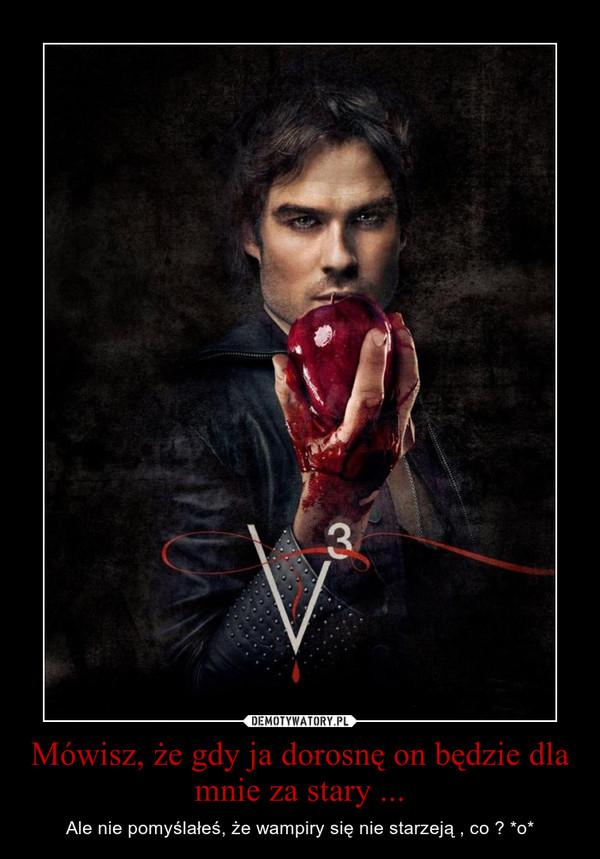 Mówisz, że gdy ja dorosnę on będzie dla mnie za stary ... – Ale nie pomyślałeś, że wampiry się nie starzeją , co ? *o*